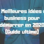 51 Meilleures idées de business pour démarrer en 2020 (Guide ultime)