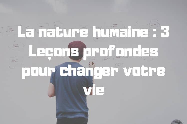 La nature humaine : 3 Leçons profondes pour changer votre vie