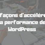 11 façons d'accélérer la performance de WordPress (MISE À JOUR)